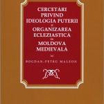 Bogdan Petru Maleon - Cercetări privind ideologia puterii şi organizarea eclesiastică in Moldova medievală